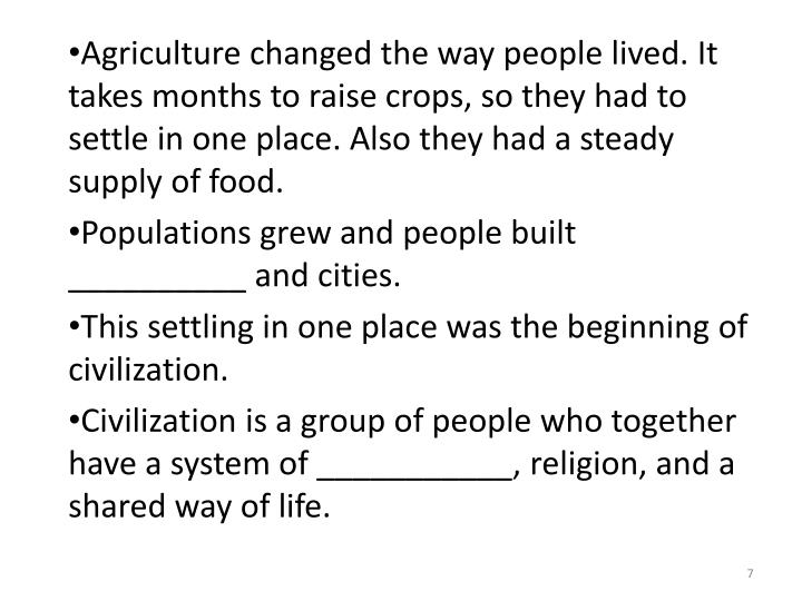 Agriculture changed the way people lived. It takes months to raise crops, so they had to settle in one place. Also they had a steady supply of food.