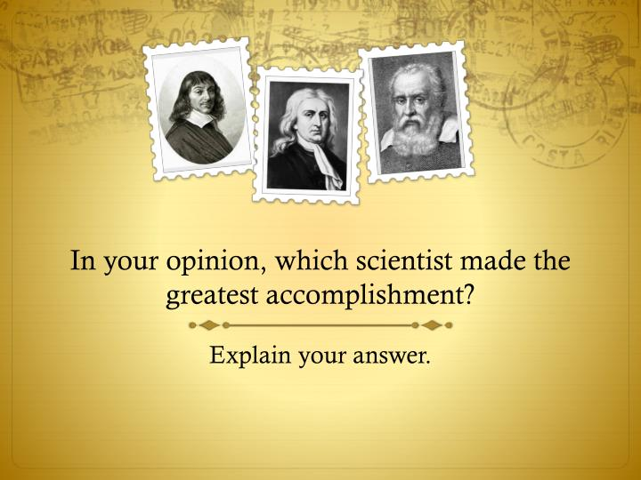 In your opinion, which scientist made the greatest accomplishment?