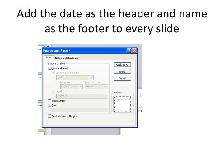 Add the date as the header and name as the footer to every slide
