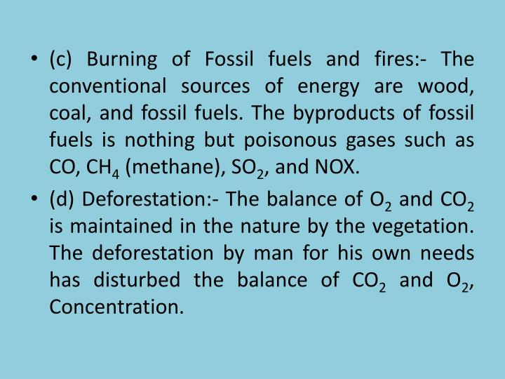 (c) Burning of Fossil fuels and fires:- The conventional sources of energy are wood, coal, and fossil fuels. The byproducts of fossil fuels is nothing but poisonous gases such as CO, CH