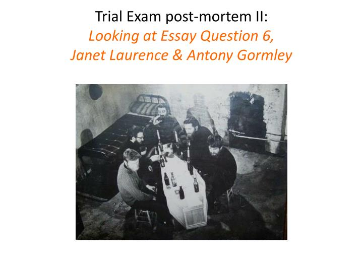 Trial exam post mortem ii looking at essay question 6 janet laurence antony gormley