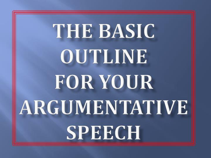 The basic outline for your argumentative speech
