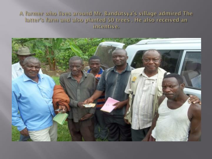 A farmer who lives around Mr. Bandutsya's village admired The latter's farm and also planted 50 trees . He also received an incentive.