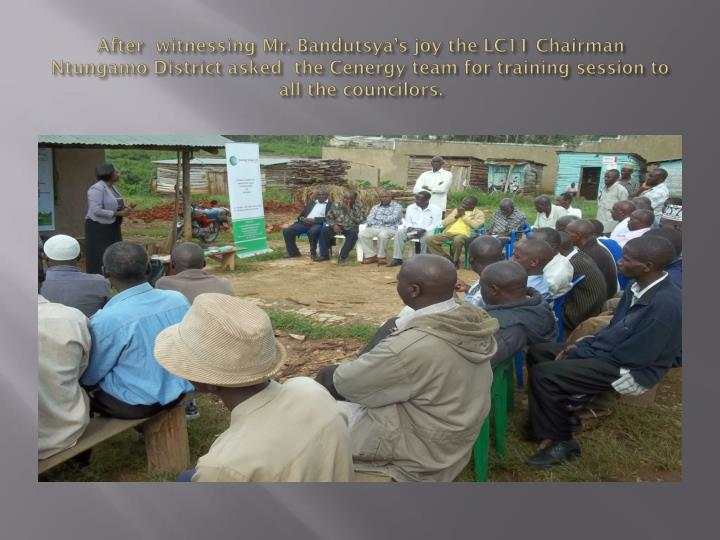 After  witnessing Mr. Bandutsya's joy the LC11 Chairman  Ntungamo District asked  the Cenergy team for training session to all the councilors.