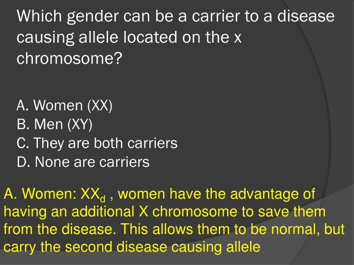 Which gender can be a carrier to a disease causing allele located on the x chromosome?