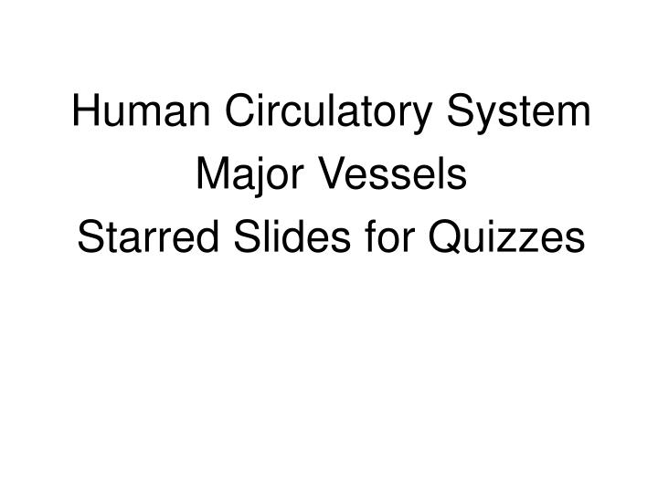 Human circulatory system major vessels starred slides for quizzes