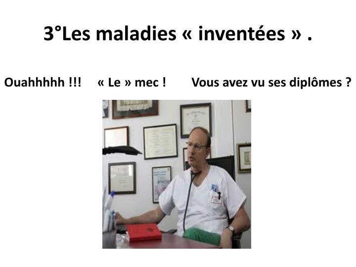 3°Les maladies «inventées» .