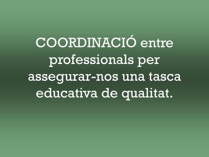 COORDINACIÓ entre professionals per assegurar-nos una tasca educativa de qualitat.