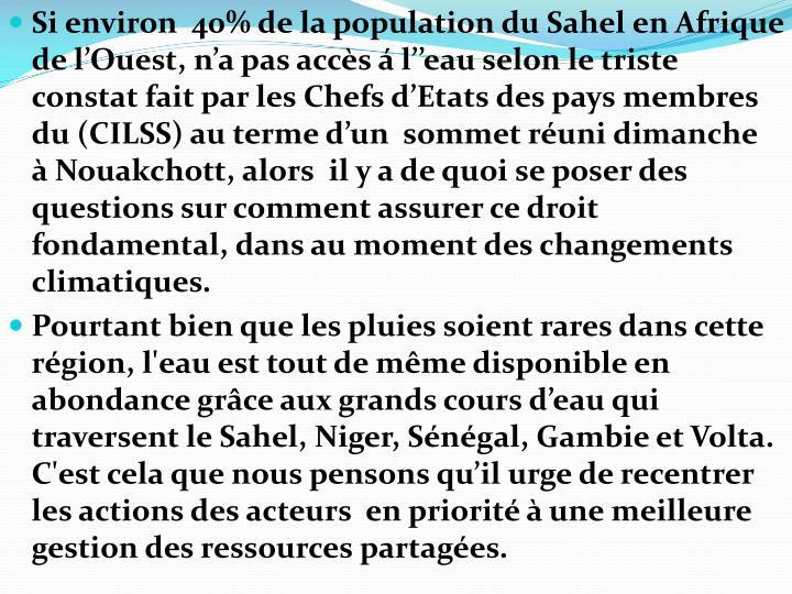 Si environ  40% de la population du Sahel en Afrique de l'Ouest, n'a pas accès á l''eau selon le triste constat fait par les Chefs d'Etats des pays membres du (CILSS) au terme d'un  sommet réuni dimanche  à Nouakchott, alors  il y a de quoi se poser des questions sur comment assurer ce droit fondamental, dans au moment des changements climatiques