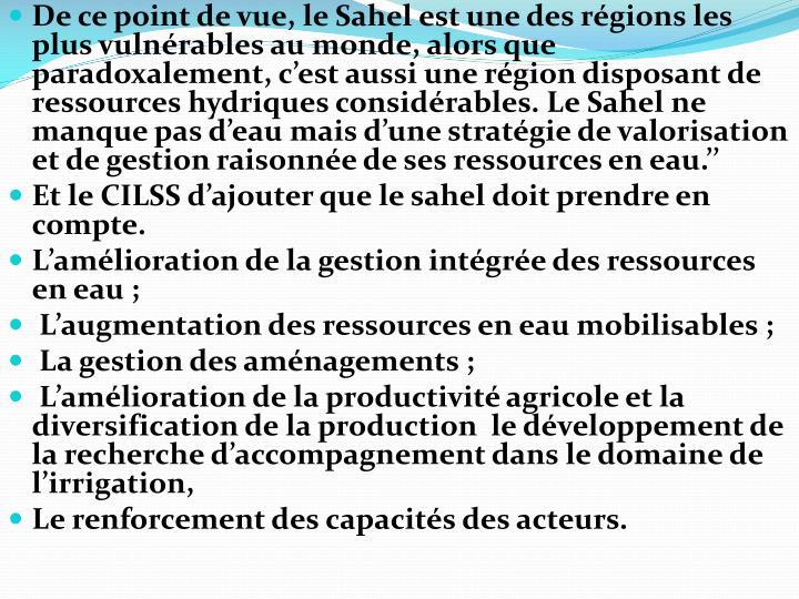 De ce point de vue, le Sahel est une des régions les plus vulnérables au monde, alors que paradoxalement, c'est aussi une région disposant de ressources hydriques considérables. Le Sahel ne manque pas d'eau mais d'une stratégie de valorisation et de gestion raisonnée de ses ressources en eau