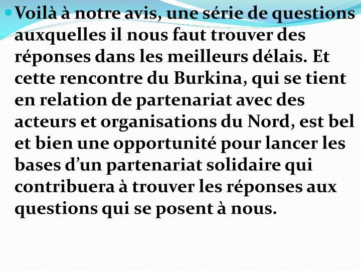Voilà à notre avis, une série de questions auxquelles il nous faut trouver des réponses dans les meilleurs délais. Et cette rencontredu Burkina, qui se tient en relation de partenariat avec des acteurs et organisations du Nord, est bel et bien une opportunité pour lancer les bases d'un partenariat solidaire qui contribuera à trouver les réponses aux questions qui se posent à nous.