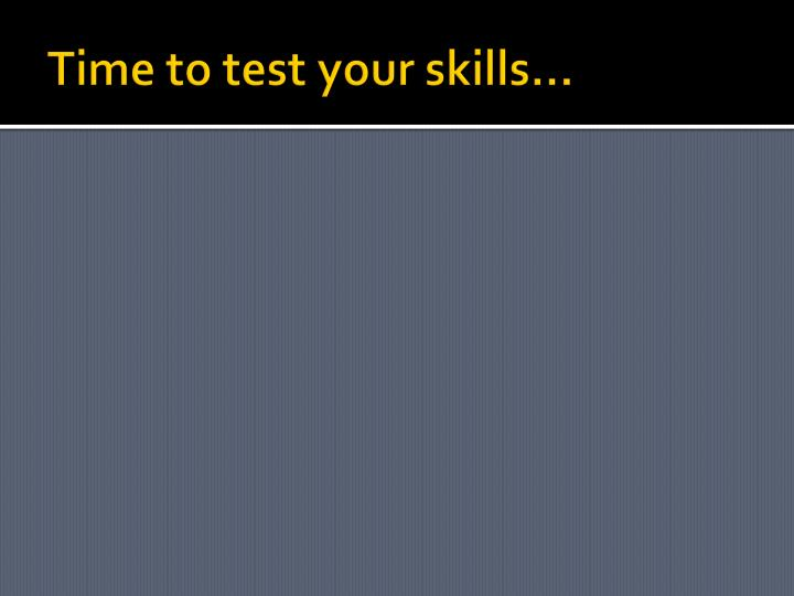 Time to test your skills…