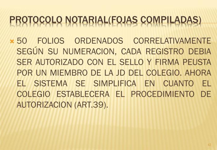 50 FOLIOS ORDENADOS CORRELATIVAMENTE SEGÚN SU NUMERACION, CADA REGISTRO DEBIA SER AUTORIZADO CON EL SELLO Y FIRMA PEUSTA POR UN MIEMBRO DE LA JD DEL COLEGIO. AHORA EL SISTEMA SE SIMPLIFICA EN CUANTO EL COLEGIO ESTABLECERA EL PROCEDIMIENTO DE AUTORIZACION (ART.39).