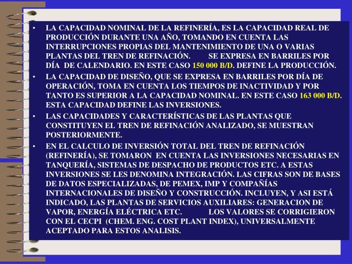 LA CAPACIDAD NOMINAL DE LA REFINERÍA, ES LA CAPACIDAD REAL DE PRODUCCIÓN DURANTE UNA AÑO, TOMANDO EN CUENTA LAS INTERRUPCIONES PROPIAS DEL MANTENIMIENTO DE UNA O VARIAS PLANTAS DEL TREN DE REFINACIÓN.SE EXPRESA EN BARRILES POR DÍA  DE CALENDARIO. EN ESTE CASO