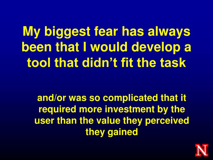 My biggest fear has always been that i would develop a tool that didn t fit the task