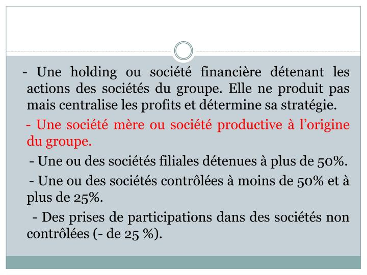 - Une holding ou société financière détenant les actions des sociétés du groupe. Elle ne produit pas mais centralise les profits et détermine sa stratégie.