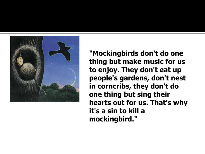 """Mockingbirds don't do one thing but make music for us to enjoy. They don't eat up people's gardens, don't nest in corncribs, they don't do one thing but sing their hearts out for us. That's why it's a sin to kill a mockingbird."""
