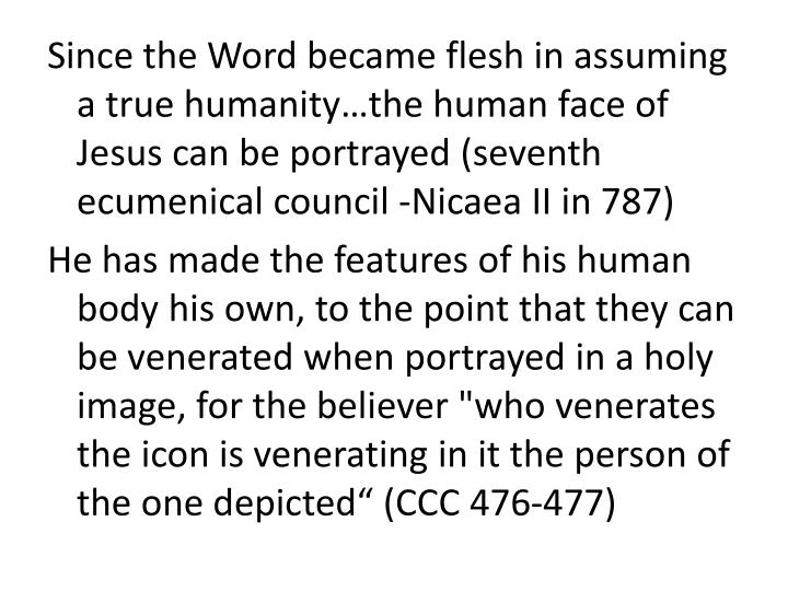Since the Word became flesh in assuming a true humanity…the human face of Jesus can be portrayed (seventh ecumenical council -Nicaea II in 787)