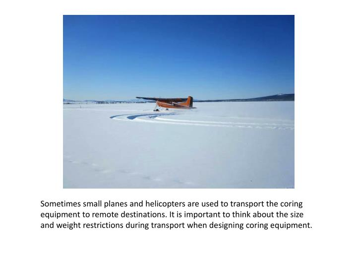 Sometimes small planes and helicopters are used to transport the coring equipment to remote destinations. It is important to think about the size and weight restrictions during transport when designing coring equipment.