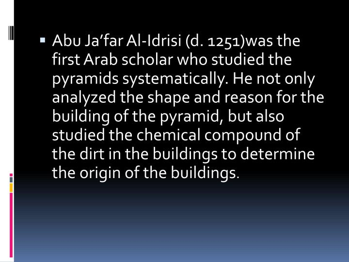 Abu Jafar Al-Idrisi (d. 1251)was the first Arab scholar who studied the pyramids systematically. He not only analyzed the shape and reason for the building of the pyramid, but also studied the chemical compound of the dirt in the buildings to determine the origin of the buildings