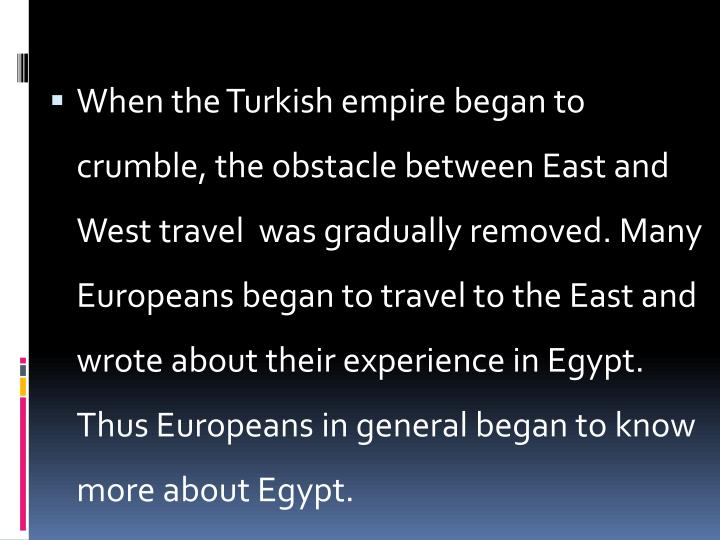 When the Turkish empire began to crumble, the obstacle between East and West travel  was gradually removed. Many Europeans began to travel to the East and wrote about their experience in Egypt. Thus Europeans in general began to know more about Egypt.