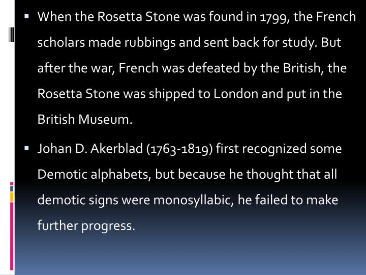 When the Rosetta Stone was found in 1799, the French scholars made rubbings and sent back for study. But after the war, French was defeated by the British, the Rosetta Stone was shipped to London and put in the British Museum.