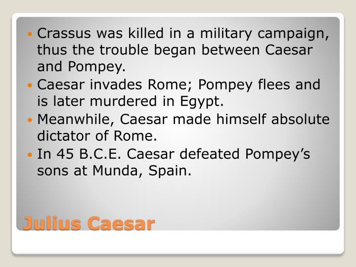 Crassus was killed in a military campaign, thus the trouble began between Caesar and Pompey.