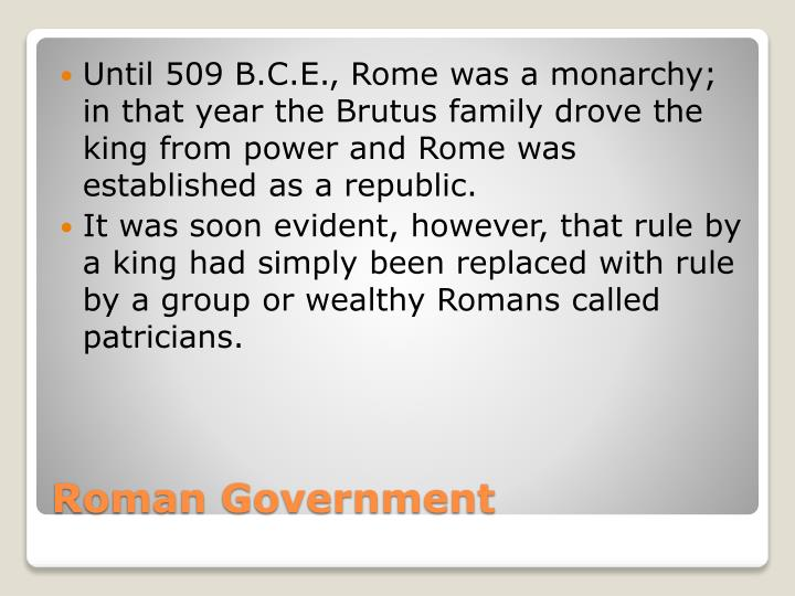 Until 509 B.C.E., Rome was a monarchy; in that year the Brutus family drove the king from power and Rome was established as a republic.