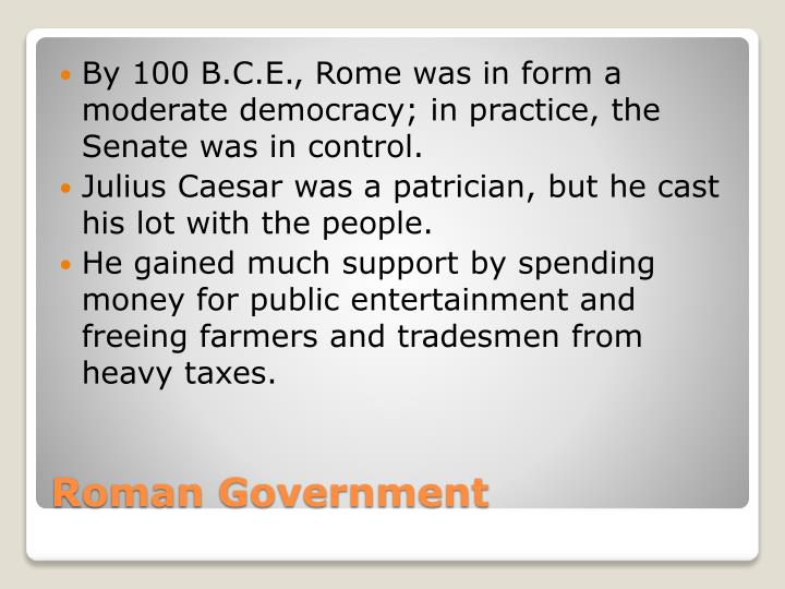 By 100 B.C.E., Rome was in form a moderate democracy; in practice, the Senate was in control.