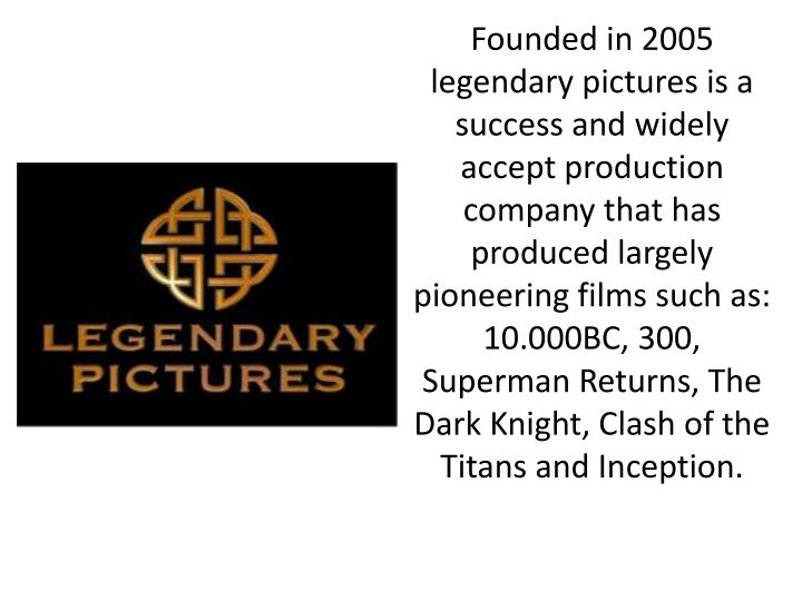 Founded in 2005 legendary pictures is a success and widely accept production company that has produced largely pioneering films such as: 10.000BC, 300, Superman Returns, The Dark Knight, Clash of the Titans and Inception.
