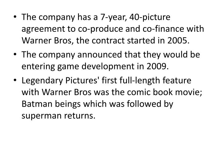 The company has a 7-year, 40-picture agreement to co-produce and co-finance with Warner Bros, the contract started in 2005.