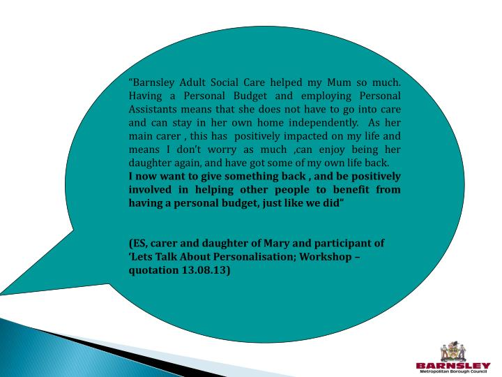 """Barnsley Adult Social Care helped my Mum so much.  Having a Personal Budget and employing Personal Assistants means that she does not have to go into care and can stay in her own home independently.  As her main carer , this has  positively impacted on my life and means I don't worry as much ,can enjoy being her daughter again, and have got some of my own life back."