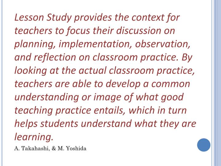Lesson Study provides the context for teachers to focus their discussion on planning, implementation, observation, and reflection on classroom practice. By looking at the actual classroom practice, teachers are able to develop a common understanding or image of what good teaching practice entails, which in turn helps students understand what they are learning.