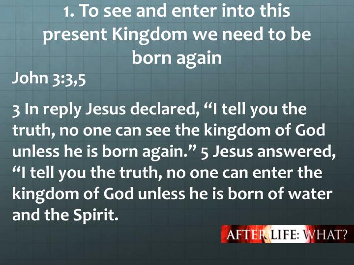 1. To see and enter into this present Kingdom we need to be born again