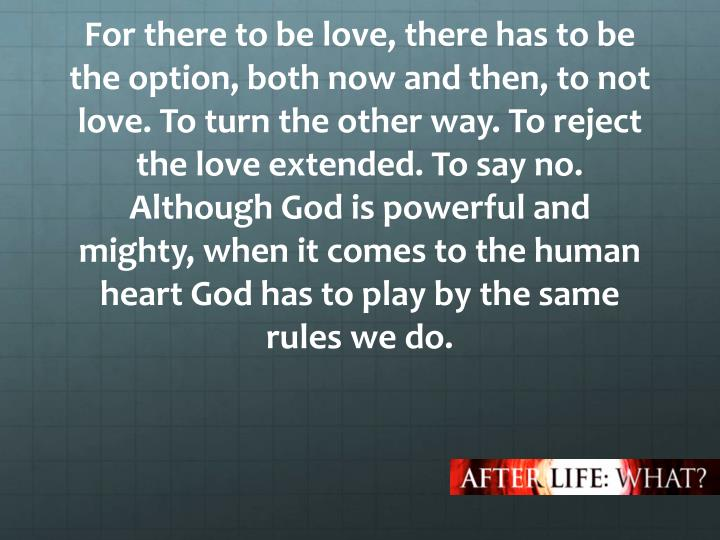 For there to be love, there has to be the option, both now and then, to not love. To turn the other way. To reject the love extended. To say no. Although God is powerful and mighty, when it comes to the human heart God has to play by the same rules we do.