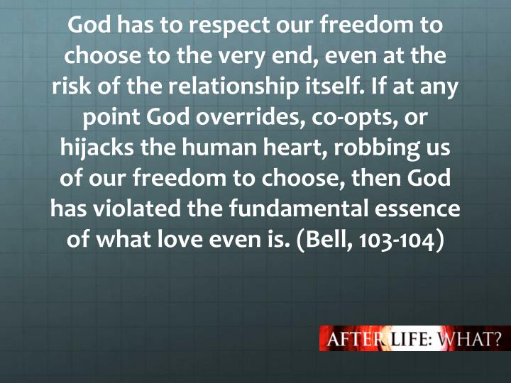 God has to respect our freedom to choose to the very end, even at the risk of the relationship itself. If at any point God overrides, co-opts, or hijacks the human heart, robbing us of our freedom to choose, then God has violated the fundamental essence of what love even is.