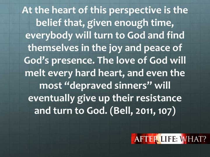"At the heart of this perspective is the belief that, given enough time, everybody will turn to God and find themselves in the joy and peace of God's presence. The love of God will melt every hard heart, and even the most ""depraved sinners"" will eventually give up their resistance and turn to God."