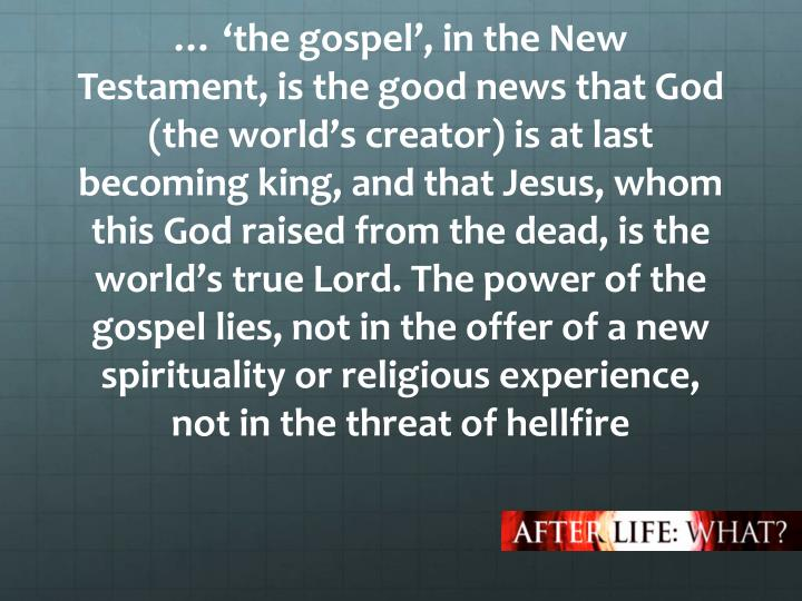 … 'the gospel', in the New Testament, is the good news that God (the world's creator) is at last becoming king, and that Jesus, whom this God raised from the dead, is the world's true Lord. The power of the gospel lies, not in the offer of a new spirituality or religious experience, not in the threat of hellfire