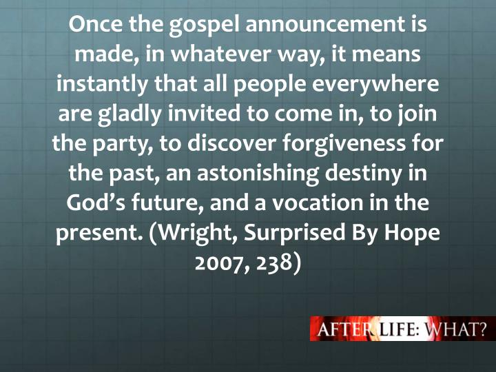 Once the gospel announcement is made, in whatever way, it means instantly that all people everywhere are gladly invited to come in, to join the party, to discover forgiveness for the past, an astonishing destiny in God's future, and a vocation in the present.