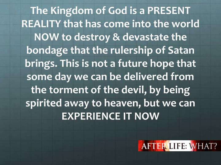The Kingdom of God is a PRESENT REALITY that has come into the world NOW to destroy & devastate the bondage that the rulership of Satan brings.