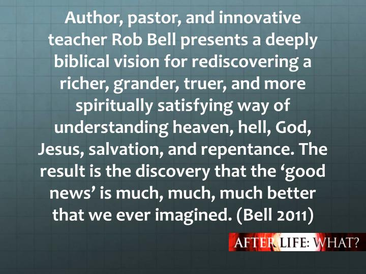 Author, pastor, and innovative teacher Rob Bell presents a deeply biblical vision for rediscovering a richer, grander, truer, and more spiritually satisfying way of understanding heaven, hell, God, Jesus, salvation, and repentance. The result is the discovery that the 'good news' is much, much, much better that we ever imagined