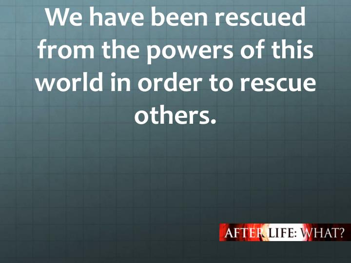 We have been rescued from the powers of this world in order to rescue others.