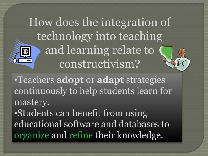How does the integration of technology into teaching and learning relate to constructivism?