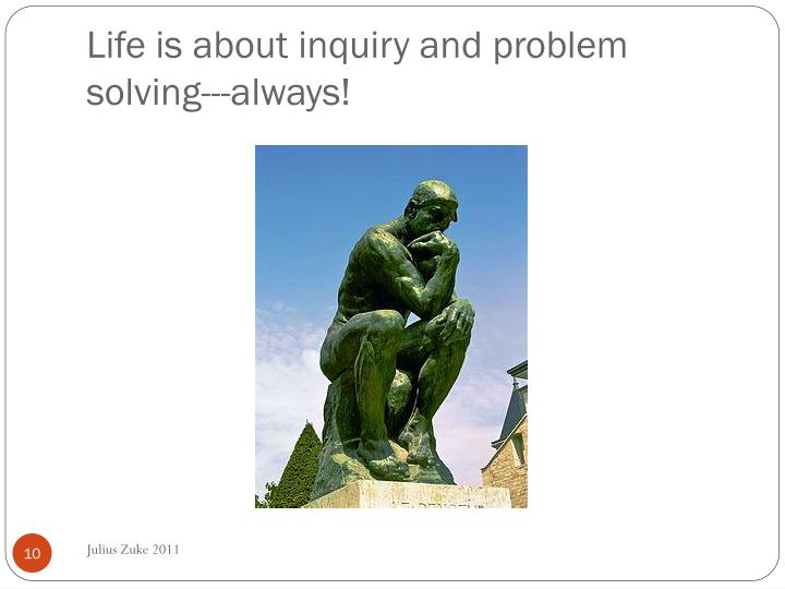 Life is about inquiry and problem solving---always!