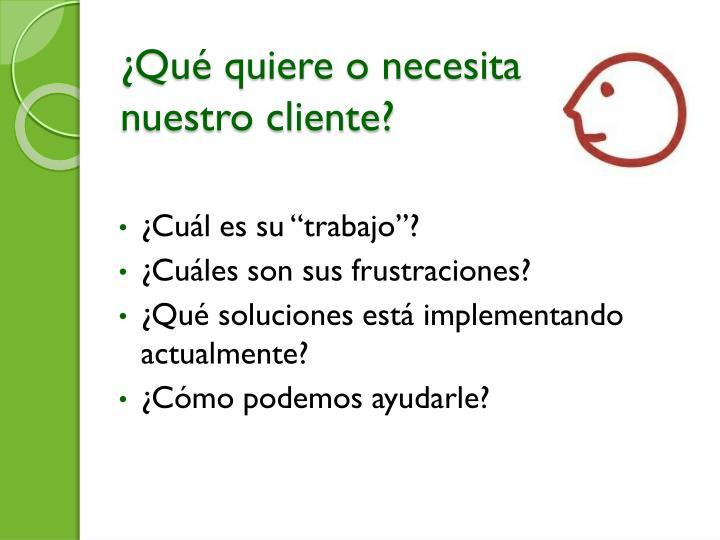 Qu quiere o necesita nuestro cliente?