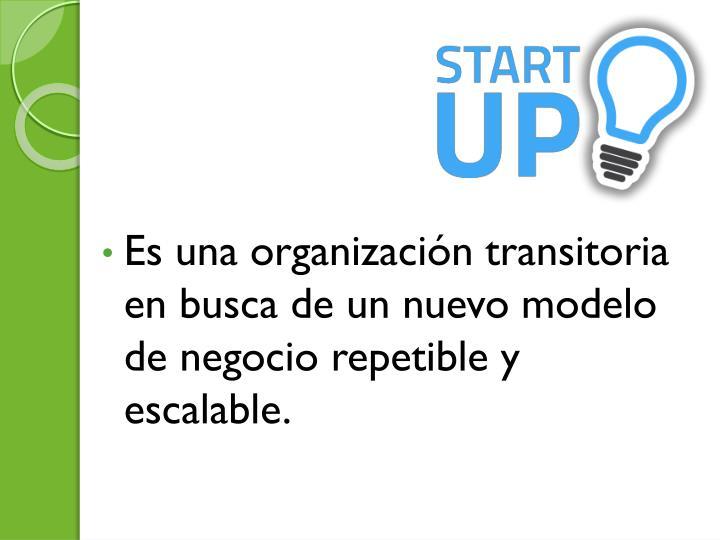 Es una organizacin transitoria en busca de un nuevo modelo de negocio repetible y escalable.