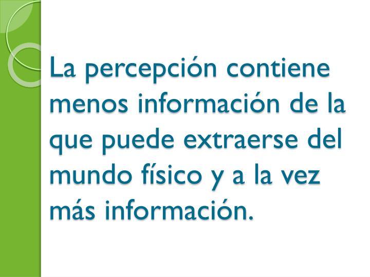 La percepcin contiene menos informacin de la que puede extraerse del mundo fsico y a la vez ms informacin.