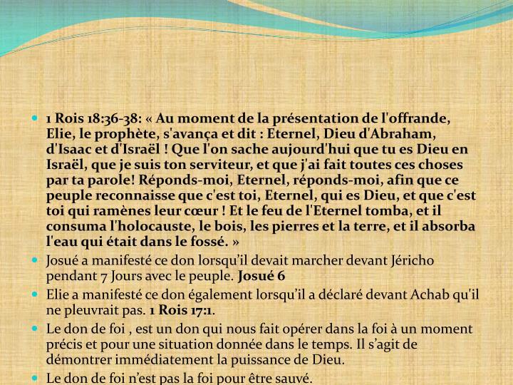 1 Rois 18:36-38: «Au moment de la présentation de l'offrande, Elie, le prophète, s'avança et dit : Eternel, Dieu d'Abraham, d'Isaac et d'Israël ! Que l'on sache aujourd'hui que tu es Dieu en Israël, que je suis ton serviteur, et que j'ai fait toutes ces choses par ta parole! Réponds-moi, Eternel, réponds-moi, afin que ce peuple reconnaisse que c'est toi, Eternel, qui es Dieu, et que c'est toi qui ramènes leur cœur !Et le feu de l'Eternel tomba, et il consuma l'holocauste, le bois, les pierres et la terre, et il absorba l'eau qui était dans le fossé.»