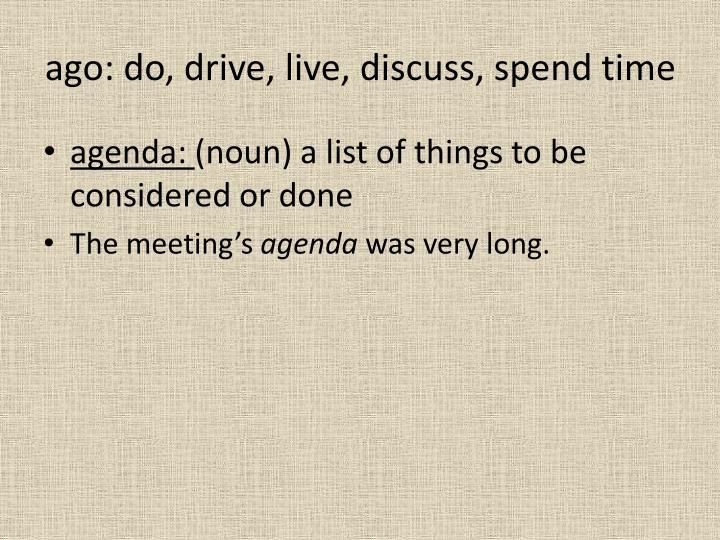 ago: do, drive, live, discuss, spend time