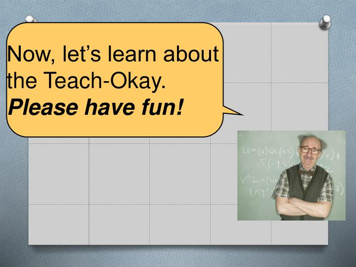Now, let's learn about the Teach-Okay.